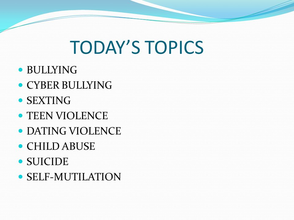 TODAY'S TOPICS BULLYING CYBER BULLYING SEXTING TEEN VIOLENCE