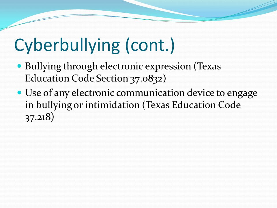 Cyberbullying (cont.) Bullying through electronic expression (Texas Education Code Section 37.0832)