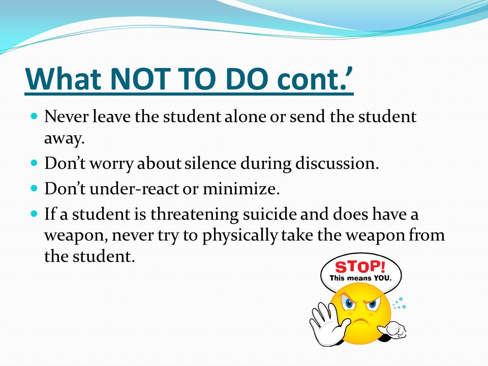What NOT TO DO cont.' Never leave the student alone or send the student away. Don't worry about silence during discussion.