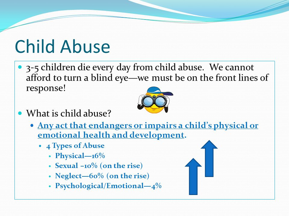 Child Abuse 3-5 children die every day from child abuse. We cannot afford to turn a blind eye—we must be on the front lines of response!