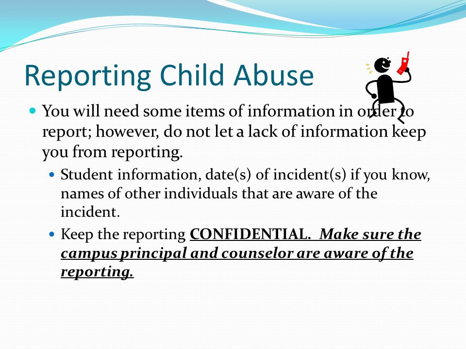 Reporting Child Abuse You will need some items of information in order to report; however, do not let a lack of information keep you from reporting.