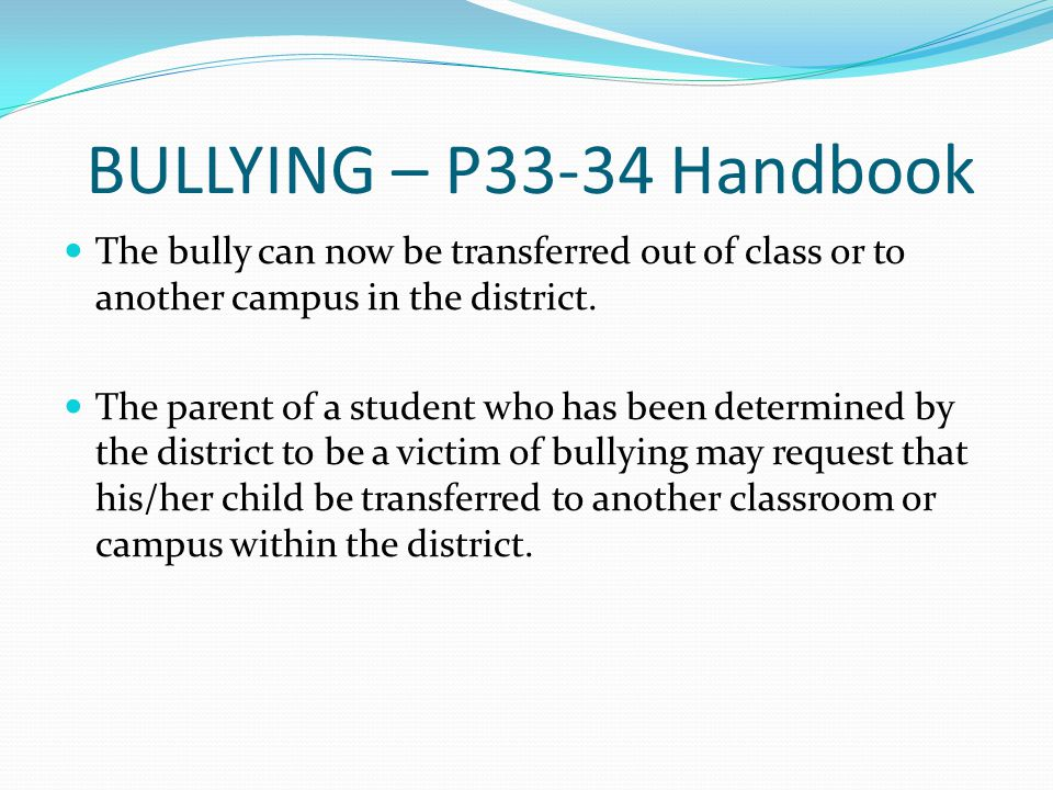 BULLYING – P33-34 Handbook The bully can now be transferred out of class or to another campus in the district.