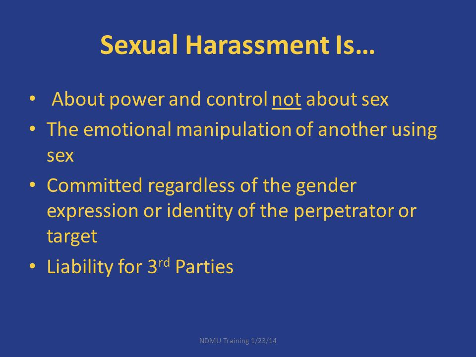 Sexual Harassment Is… About power and control not about sex