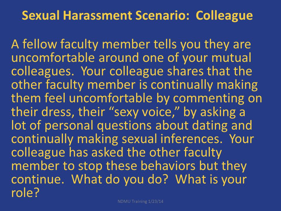 Sexual Harassment Scenario: Colleague A fellow faculty member tells you they are uncomfortable around one of your mutual colleagues. Your colleague shares that the other faculty member is continually making them feel uncomfortable by commenting on their dress, their sexy voice, by asking a lot of personal questions about dating and continually making sexual inferences. Your colleague has asked the other faculty member to stop these behaviors but they continue. What do you do What is your role