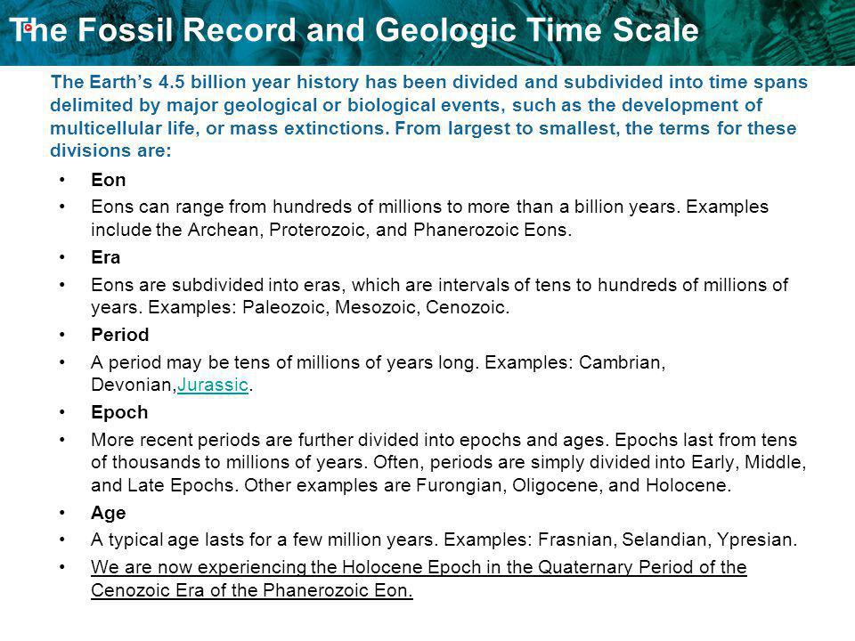 The Earth's 4.5 billion year history has been divided and subdivided into time spans delimited by major geological or biological events, such as the development of multicellular life, or mass extinctions. From largest to smallest, the terms for these divisions are: