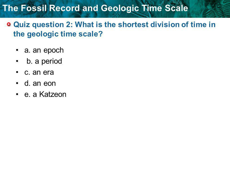 Quiz question 2: What is the shortest division of time in the geologic time scale