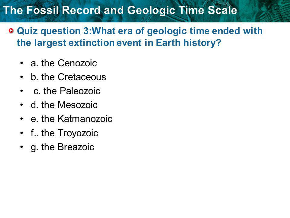 Quiz question 3:What era of geologic time ended with the largest extinction event in Earth history
