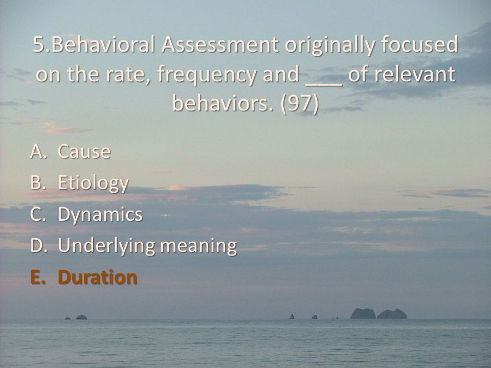 5.Behavioral Assessment originally focused on the rate, frequency and ___ of relevant behaviors. (97)