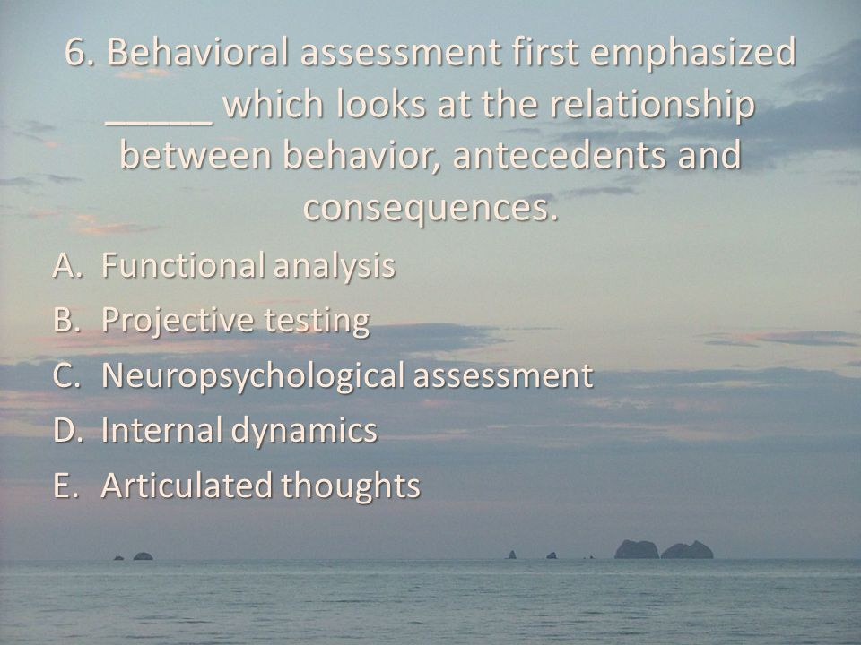 6. Behavioral assessment first emphasized _____ which looks at the relationship between behavior, antecedents and consequences.