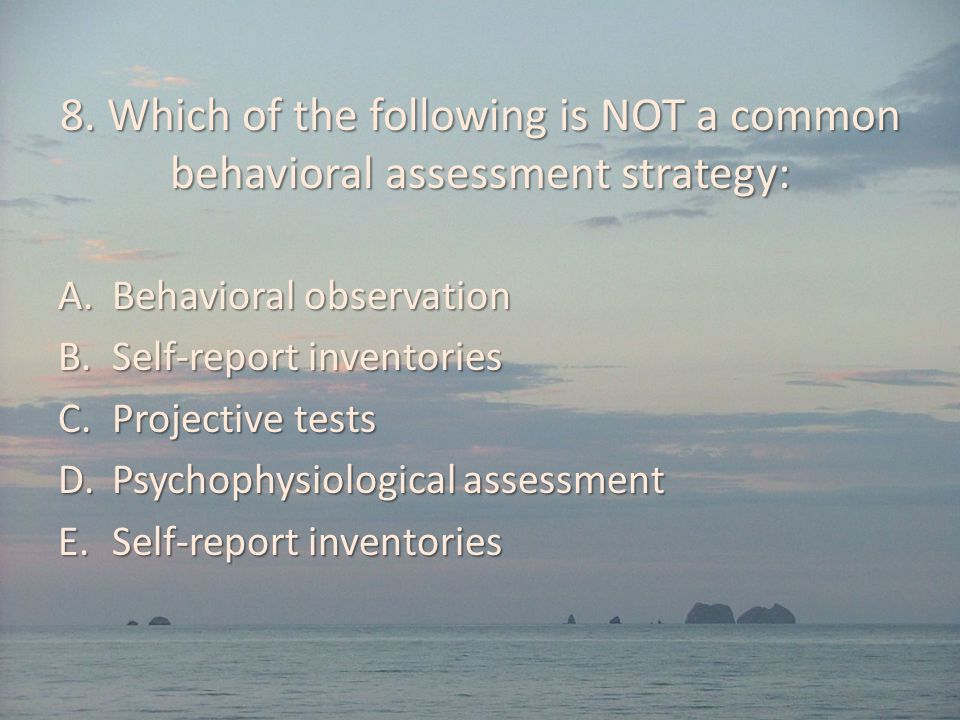 8. Which of the following is NOT a common behavioral assessment strategy: