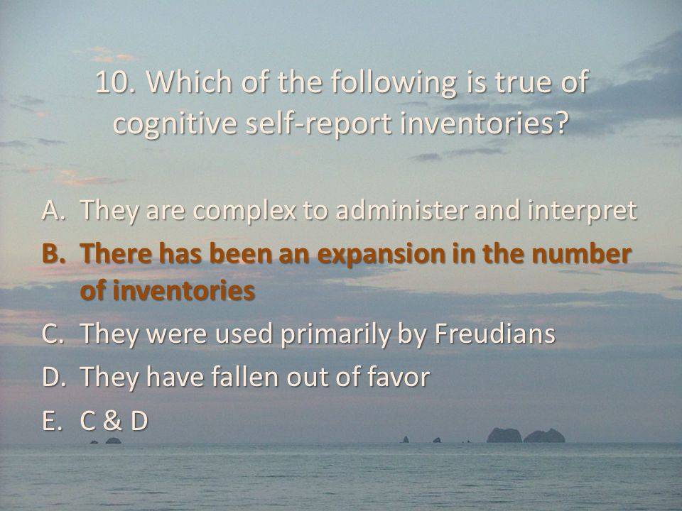10. Which of the following is true of cognitive self-report inventories