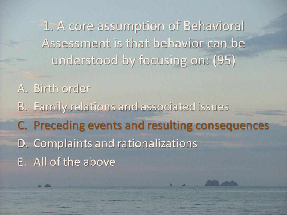 1. A core assumption of Behavioral Assessment is that behavior can be understood by focusing on: (95)