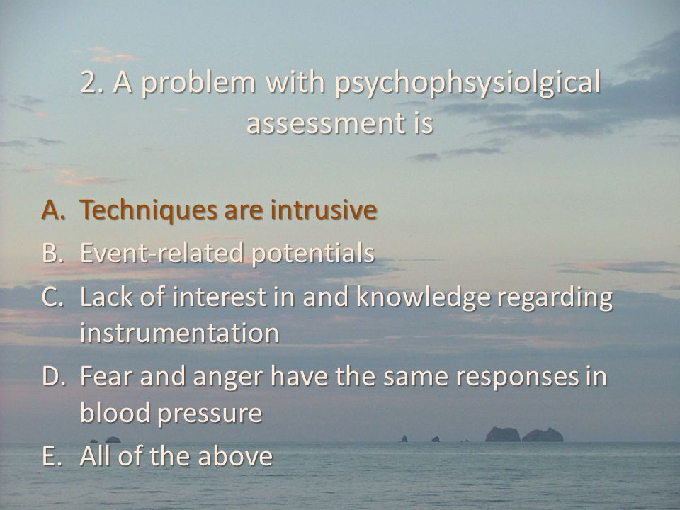 2. A problem with psychophsysiolgical assessment is