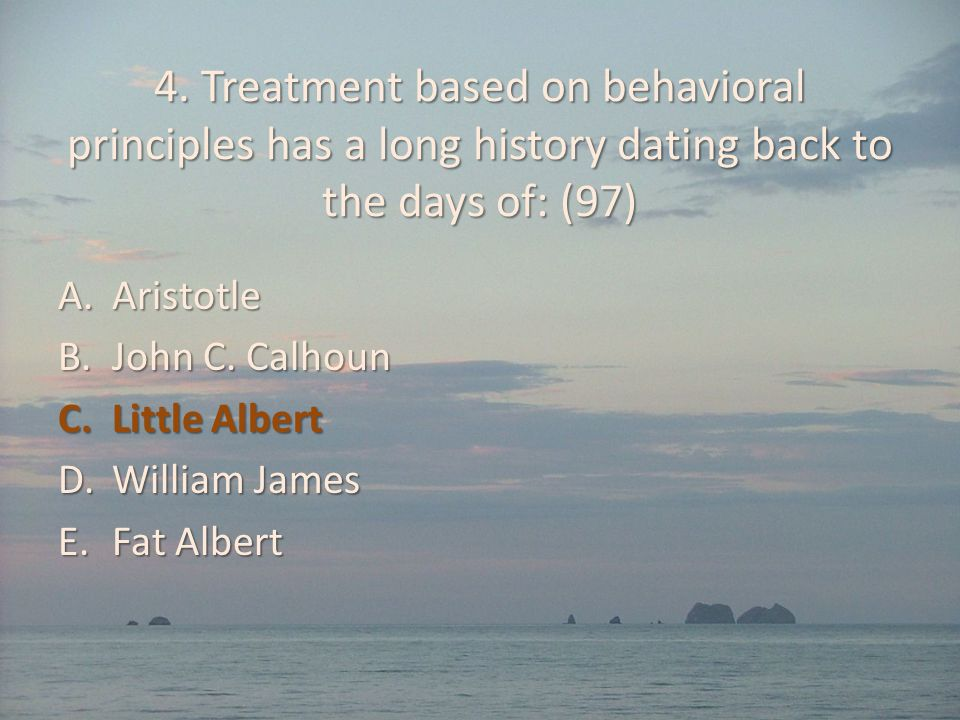 4. Treatment based on behavioral principles has a long history dating back to the days of: (97)