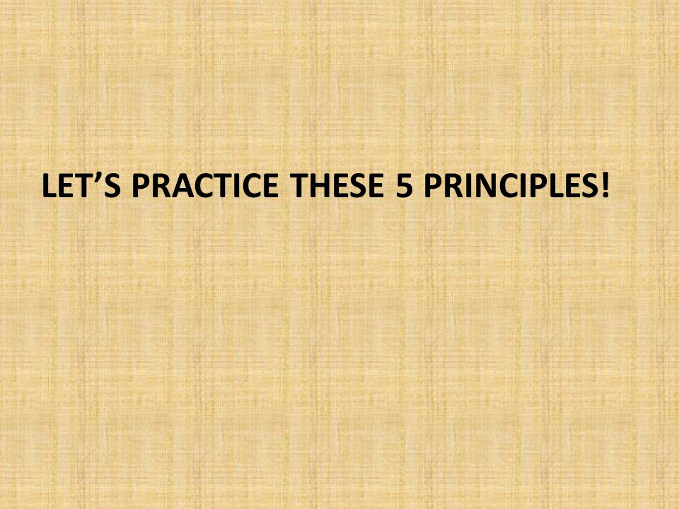 Let's Practice these 5 principles!