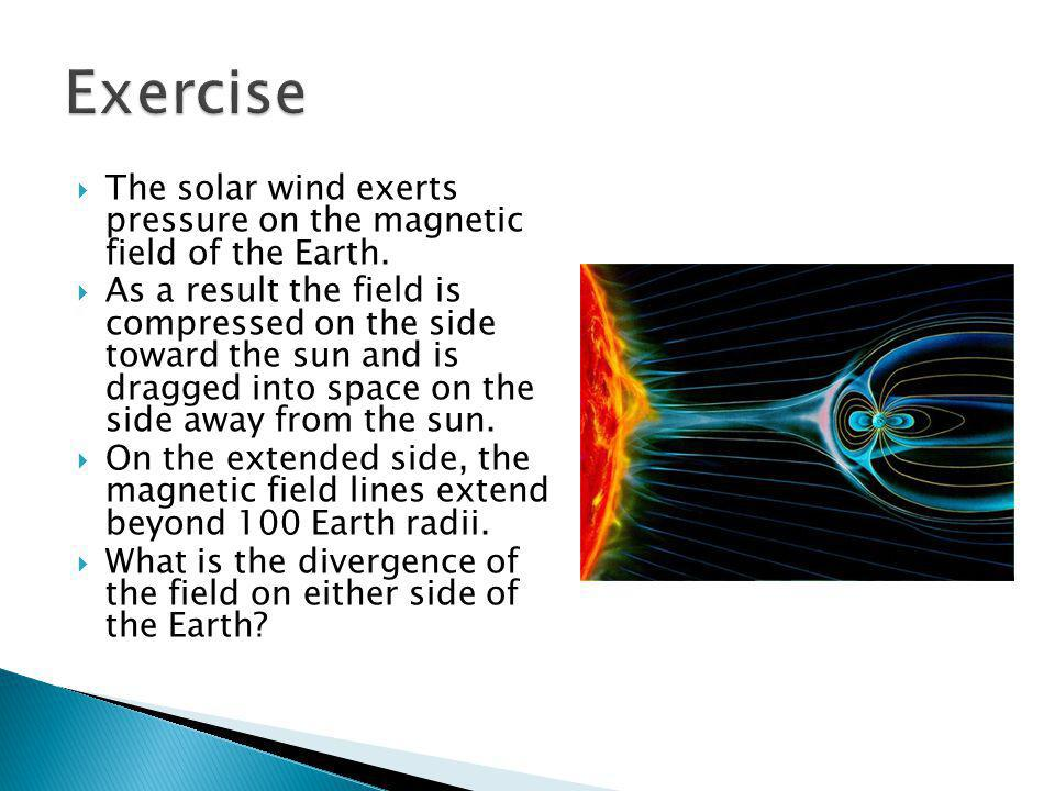 Exercise The solar wind exerts pressure on the magnetic field of the Earth.
