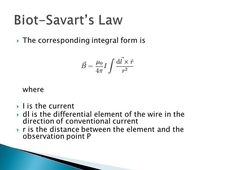 Biot-Savart's Law The corresponding integral form is where