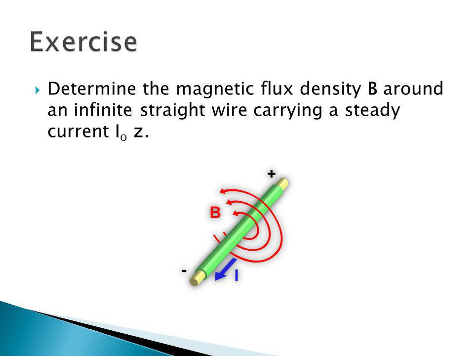 Exercise Determine the magnetic flux density B around an infinite straight wire carrying a steady current Io z.
