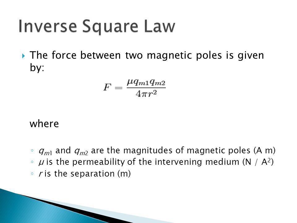 Inverse Square Law The force between two magnetic poles is given by: