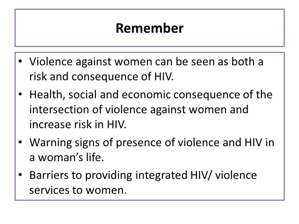 Remember Violence against women can be seen as both a risk and consequence of HIV.