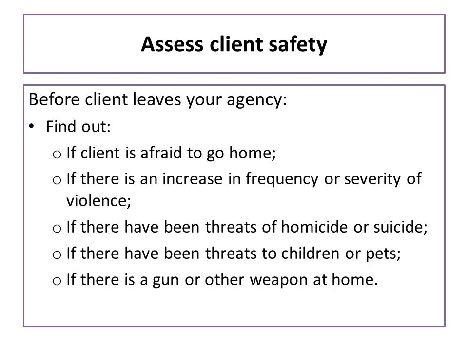 Assess client safety Before client leaves your agency: Find out: