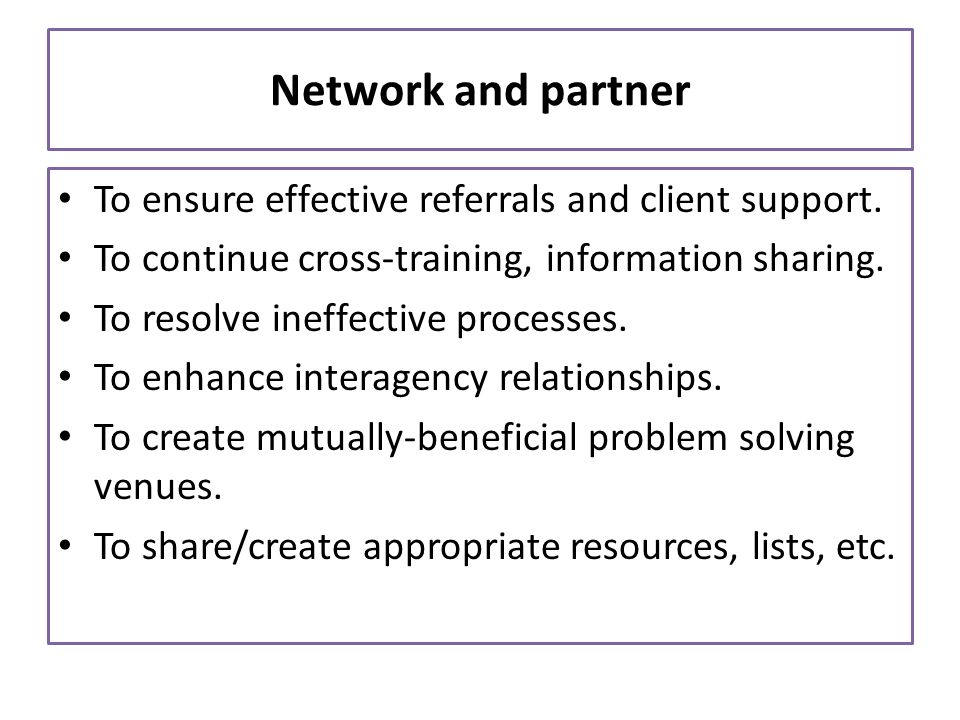Network and partner To ensure effective referrals and client support.