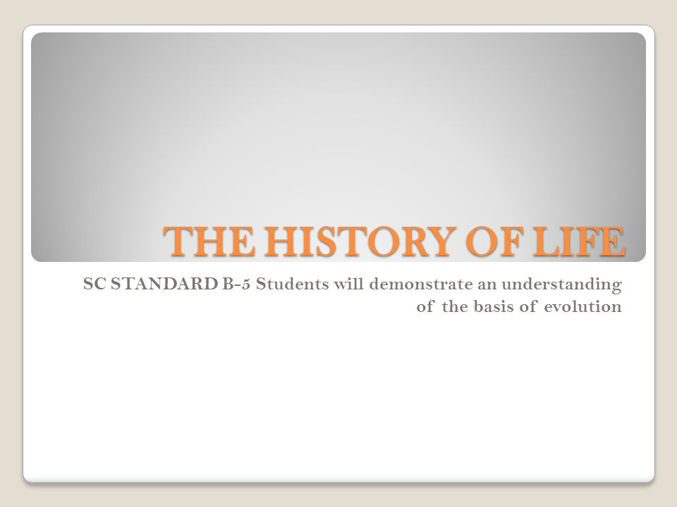 THE HISTORY OF LIFE SC STANDARD B-5 Students will demonstrate an understanding of the basis of evolution.