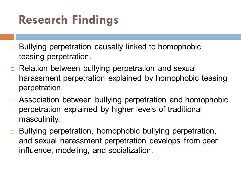 Research Findings Bullying perpetration causally linked to homophobic teasing perpetration.