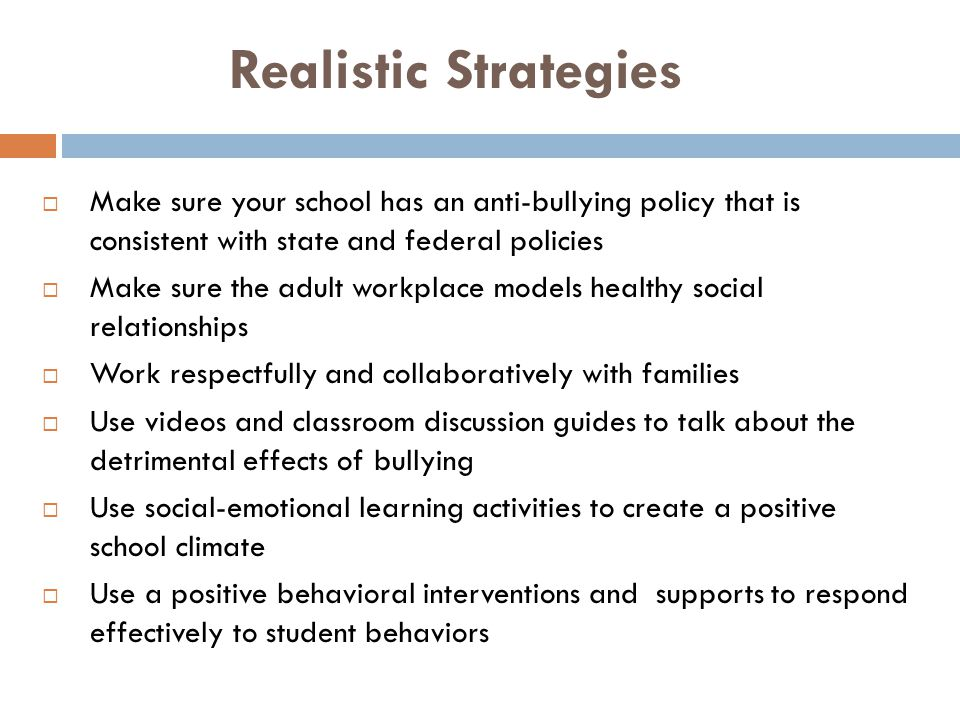 Realistic Strategies Make sure your school has an anti-bullying policy that is consistent with state and federal policies.