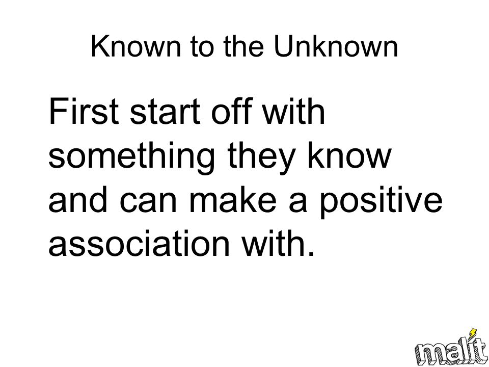 Known to the Unknown First start off with something they know and can make a positive association with.