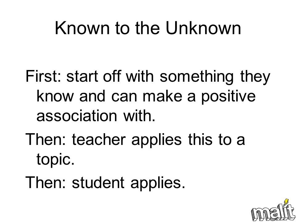 Known to the Unknown First: start off with something they know and can make a positive association with.