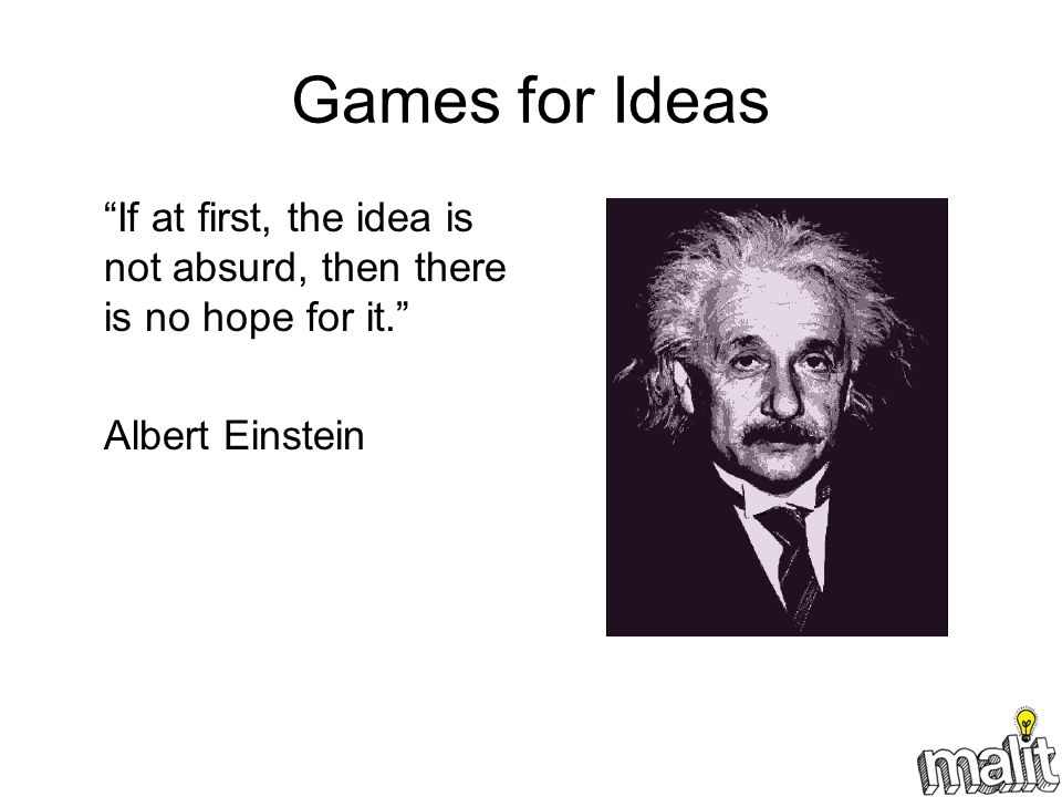 Games for Ideas If at first, the idea is not absurd, then there is no hope for it. Albert Einstein.