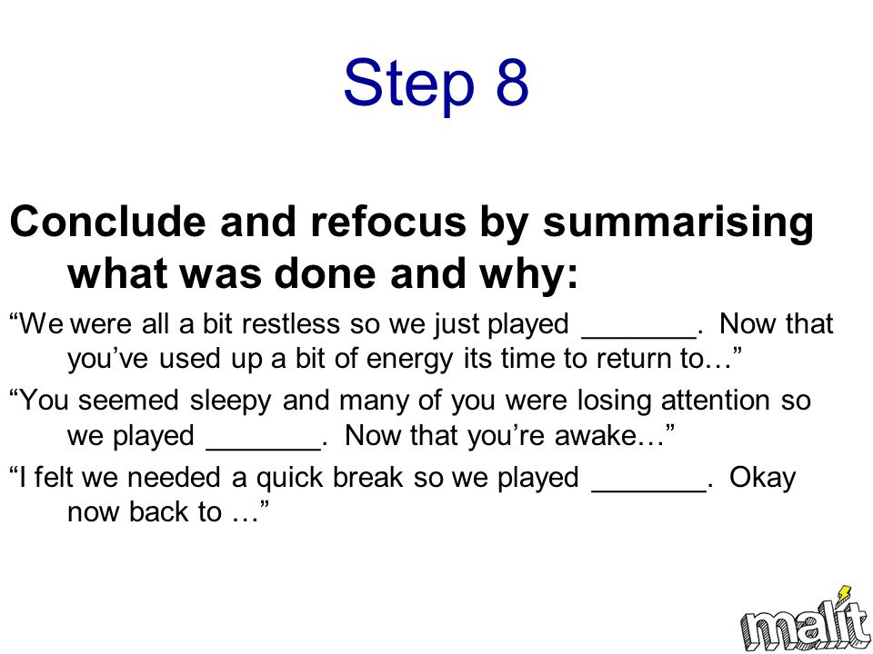 Step 8 Conclude and refocus by summarising what was done and why: