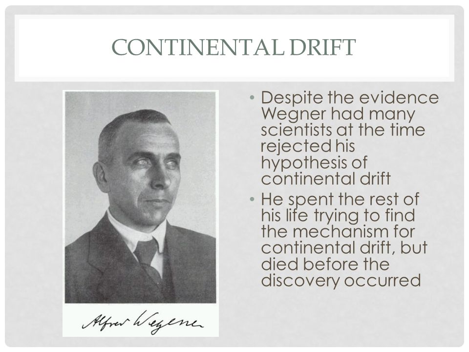 Continental Drift Despite the evidence Wegner had many scientists at the time rejected his hypothesis of continental drift.
