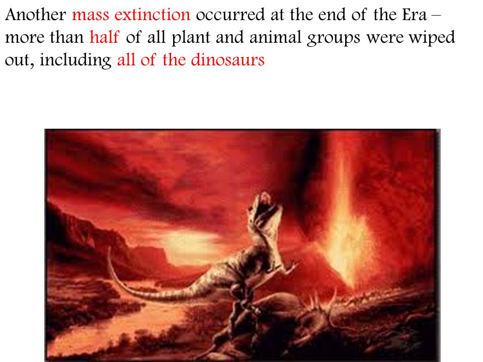 Another mass extinction occurred at the end of the Era – more than half of all plant and animal groups were wiped out, including all of the dinosaurs