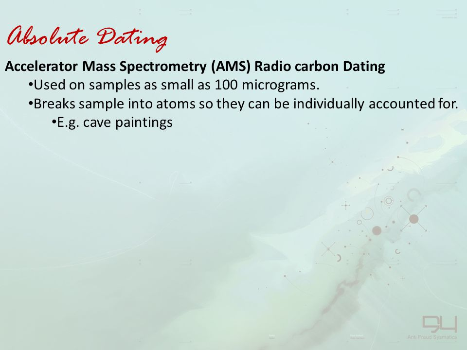 Absolute Dating Accelerator Mass Spectrometry (AMS) Radio carbon Dating. Used on samples as small as 100 micrograms.