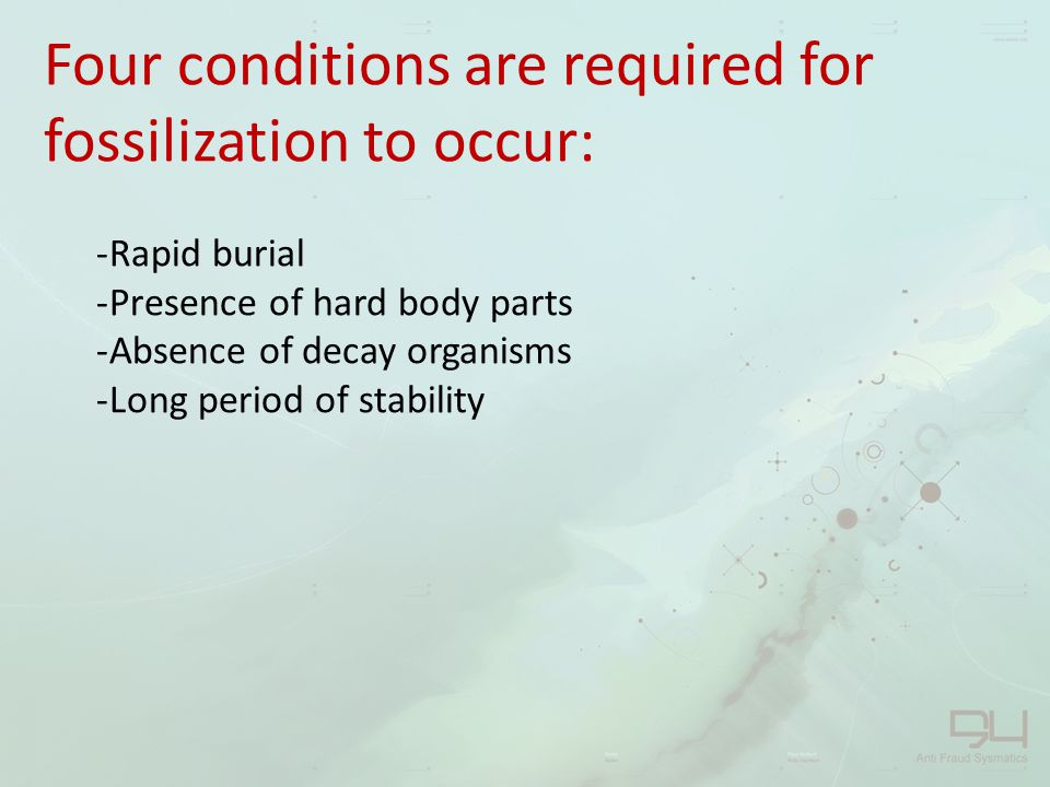 Four conditions are required for fossilization to occur: