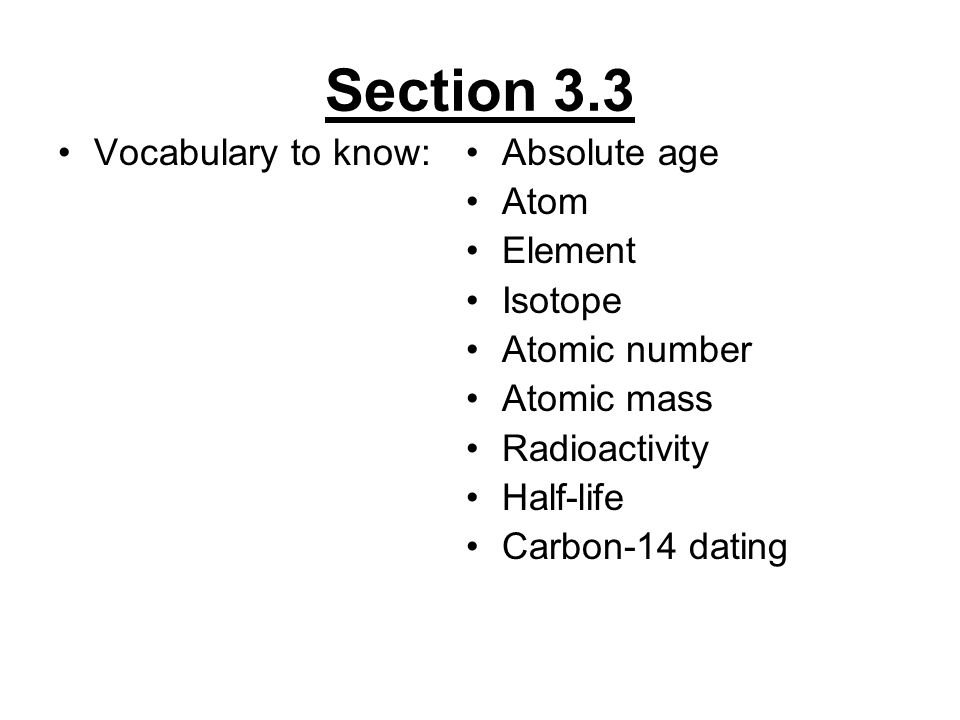 Section 3.3 Vocabulary to know: Absolute age Atom Element Isotope