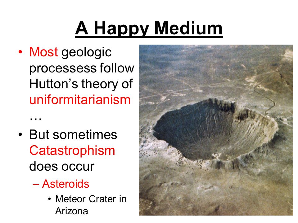 A Happy Medium Most geologic processess follow Hutton's theory of uniformitarianism… But sometimes Catastrophism does occur.