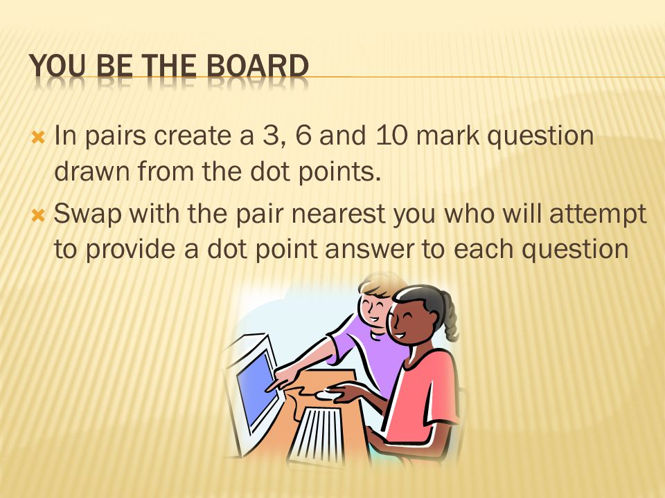 YOU BE THE bOARD In pairs create a 3, 6 and 10 mark question drawn from the dot points.