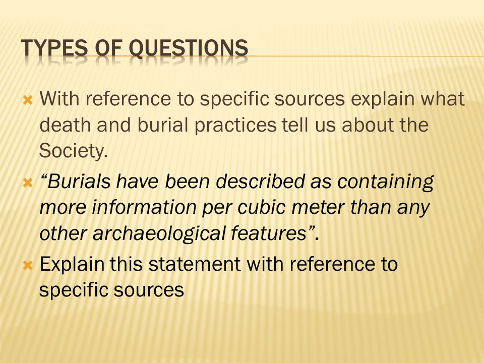 Types of questions With reference to specific sources explain what death and burial practices tell us about the Society.