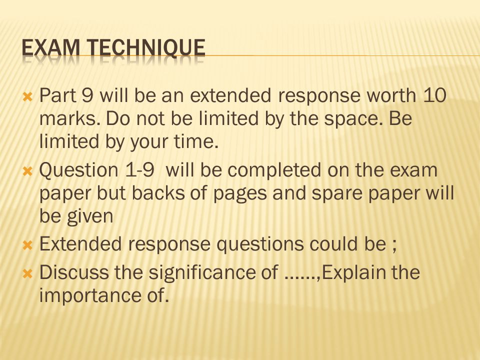 Exam technique Part 9 will be an extended response worth 10 marks. Do not be limited by the space. Be limited by your time.