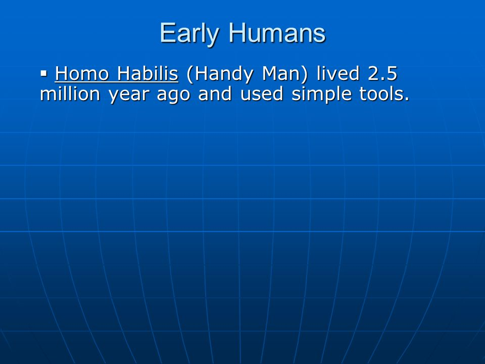 Early Humans Homo Habilis (Handy Man) lived 2.5 million year ago and used simple tools.