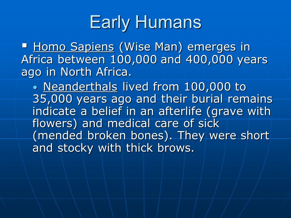 Early Humans Homo Sapiens (Wise Man) emerges in Africa between 100,000 and 400,000 years ago in North Africa.