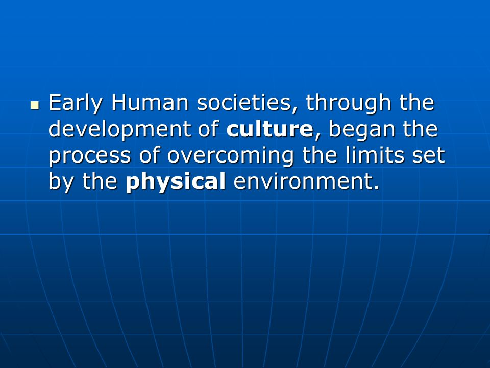 Early Human societies, through the development of culture, began the process of overcoming the limits set by the physical environment.