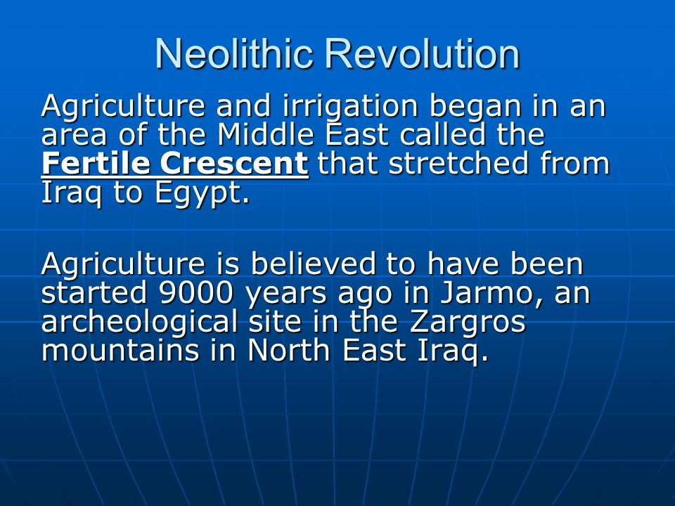 Neolithic Revolution Agriculture and irrigation began in an area of the Middle East called the Fertile Crescent that stretched from Iraq to Egypt.