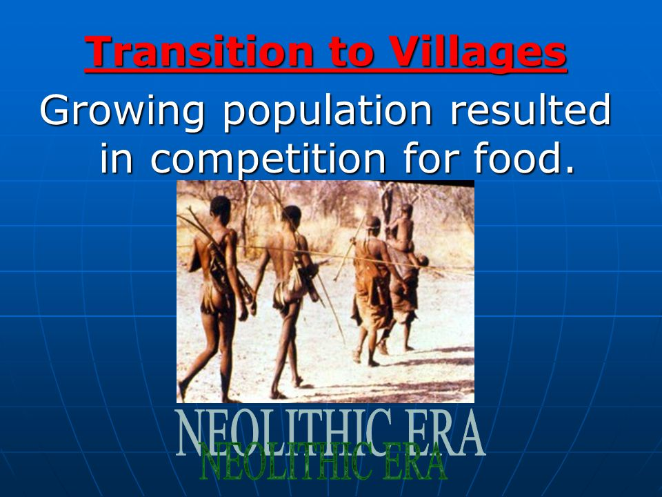 Transition to Villages Growing population resulted in competition for food.