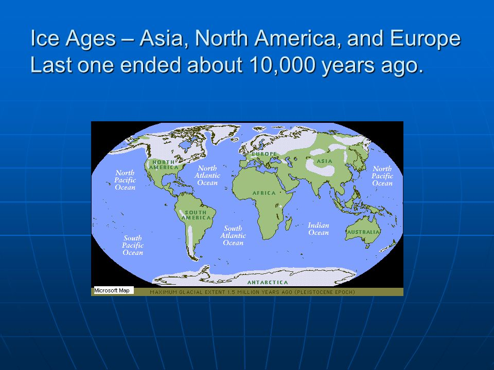 Ice Ages – Asia, North America, and Europe Last one ended about 10,000 years ago.