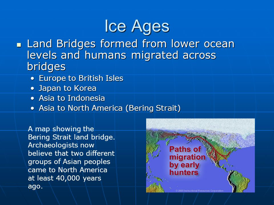 Ice Ages Land Bridges formed from lower ocean levels and humans migrated across bridges. Europe to British Isles.