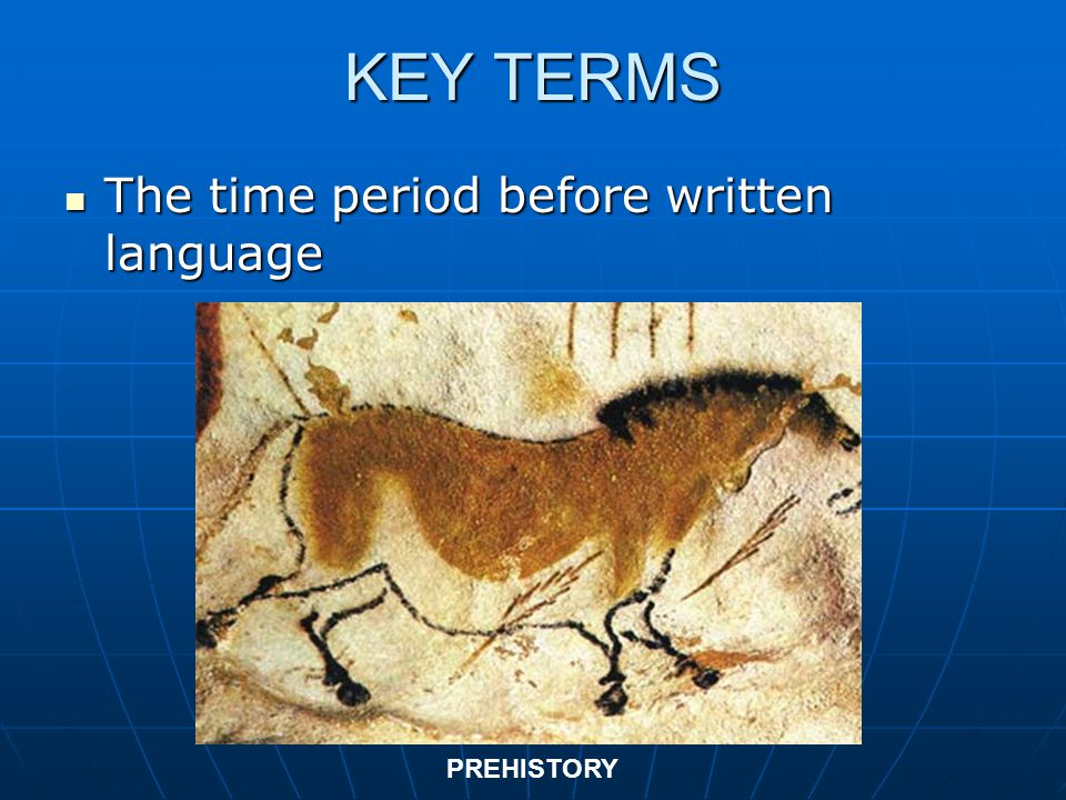KEY TERMS The time period before written language PREHISTORY